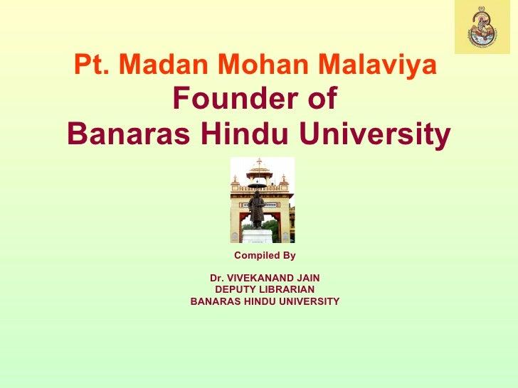 Pt. Madan Mohan Malaviya   Founder of  Banaras Hindu University Compiled By Dr. VIVEKANAND JAIN DEPUTY LIBRARIAN BANARAS H...