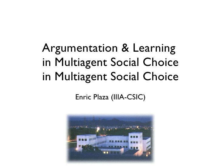 Argumentation & Learning  in Multiagent Social Choice in Multiagent Social Choice <ul><li>Enric Plaza (IIIA-CSIC) </li></ul>