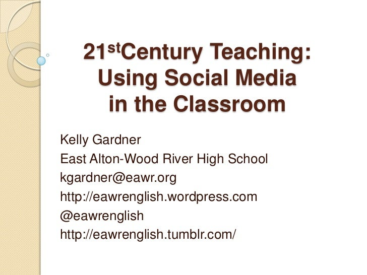 21stCentury Teaching:    Using Social Media     in the ClassroomKelly GardnerEast Alton-Wood River High Schoolkgardner@eaw...
