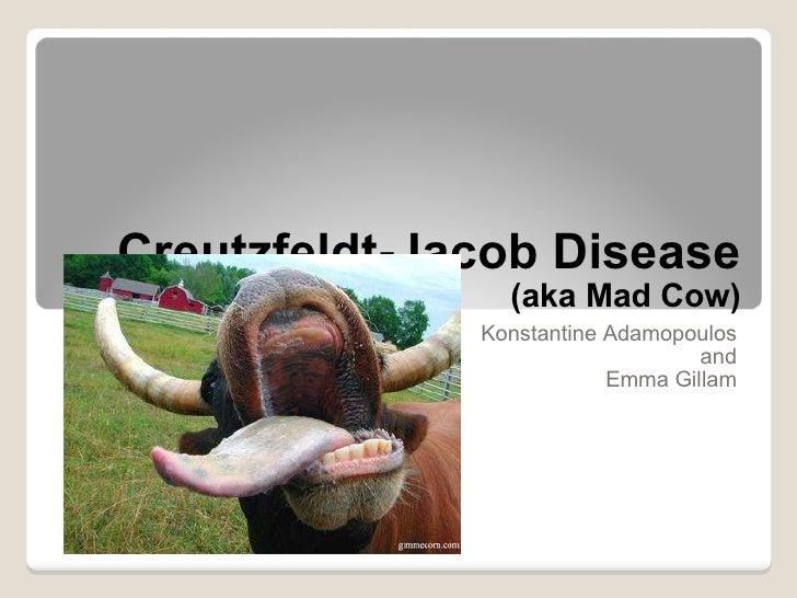 Creutzfeldt-Jacob Disease  (aka Mad Cow) Konstantine Adamopoulos and Emma Gillam