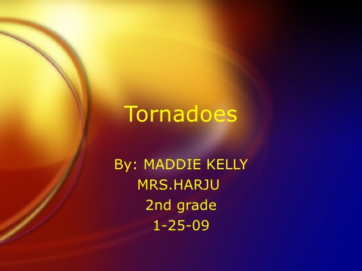 Tornadoes By: MADDIE KELLY MRS.HARJU  2nd grade 1-25-09