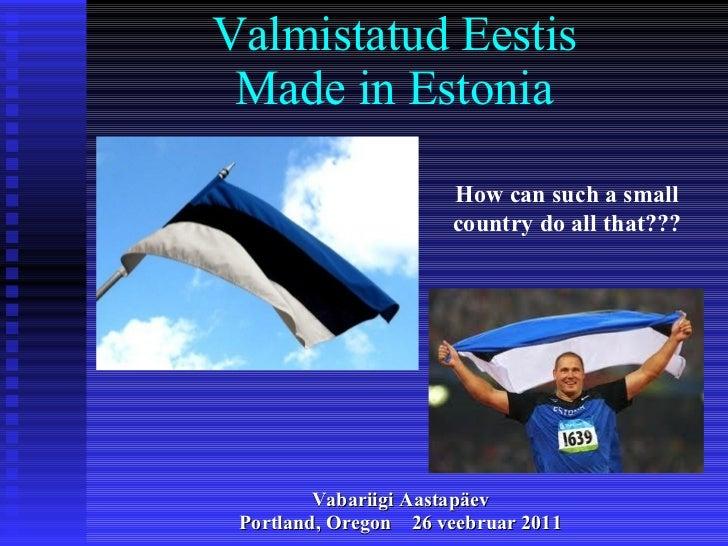 Valmistatud Eestis Made in Estonia <ul><li>Vabariigi Aastapäev </li></ul><ul><li>Portland, Oregon  26 veebruar  201 1 </li...