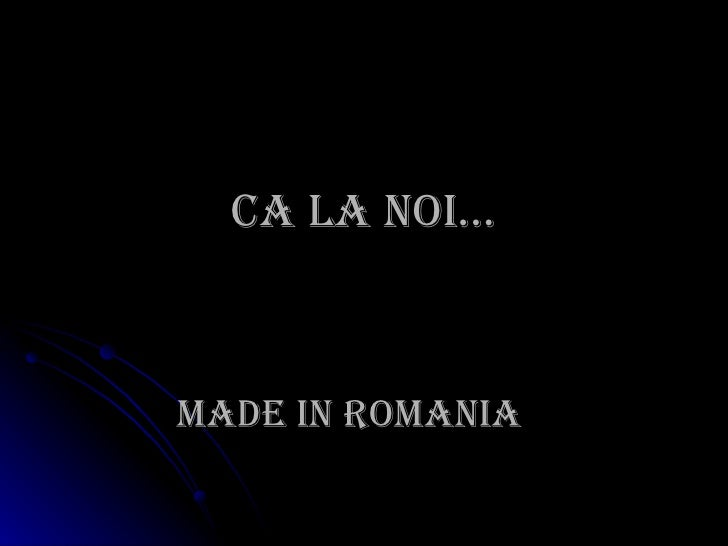 Ca la noi… MADE IN ROMANIA
