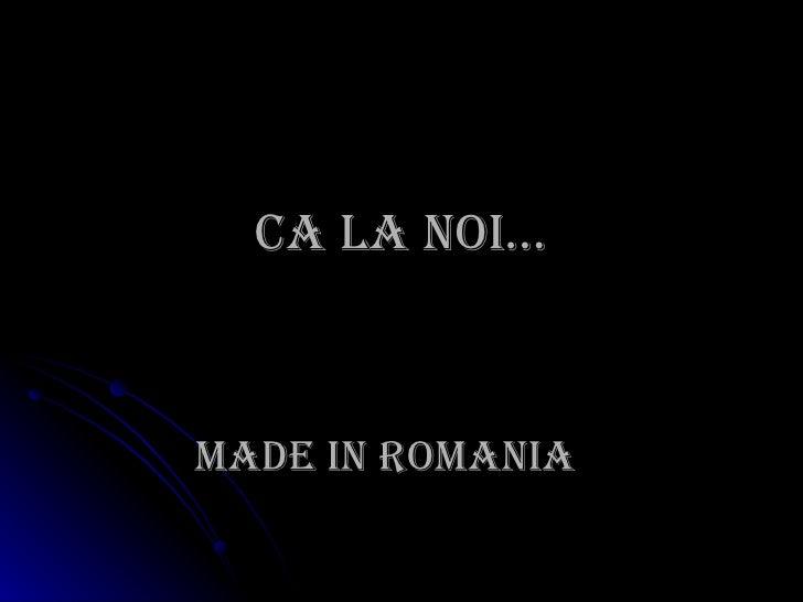 Ca la noi… MADE IN ROMANIA