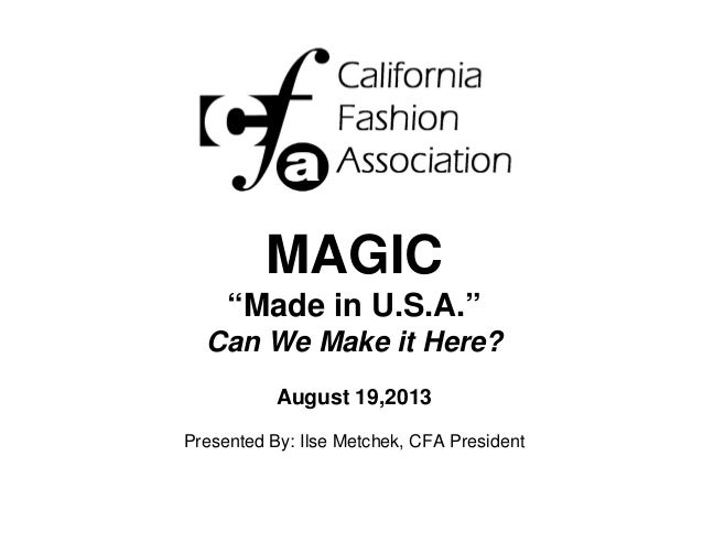 "MAGIC ""Made in U.S.A."" Can We Make it Here? August 19,2013 Presented By: Ilse Metchek, CFA President"