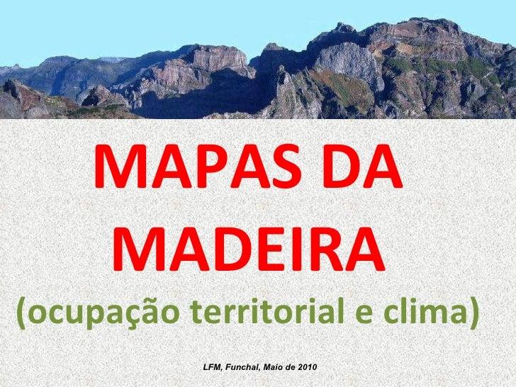MAPAS DA MADEIRA (ocupação territorial e clima)  LFM, Funchal, Maio de 2010