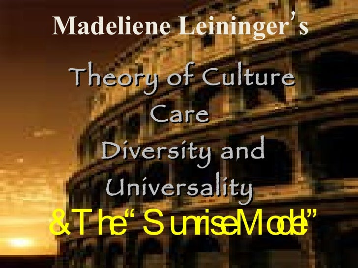 "Madeliene Leininger's   Theory of Culture Care  Diversity and Universality & The ""Sunrise Model"""
