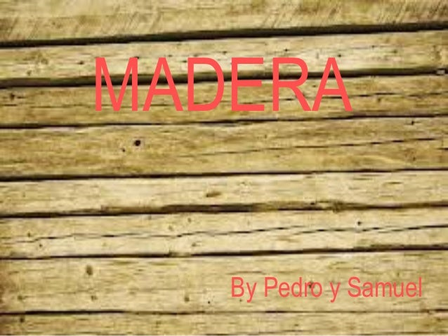 MADERA  MADERA  • By Pedro y Samuel  By Pedro y Samuel