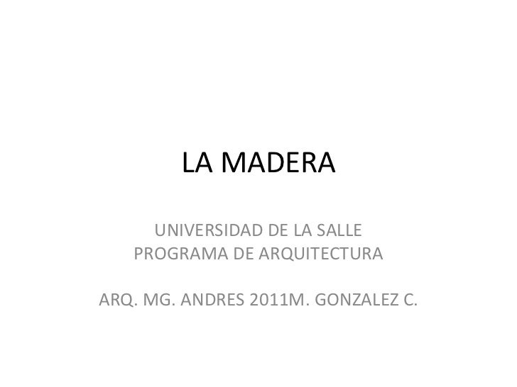 LA MADERA     UNIVERSIDAD DE LA SALLE   PROGRAMA DE ARQUITECTURAARQ. MG. ANDRES 2011M. GONZALEZ C.