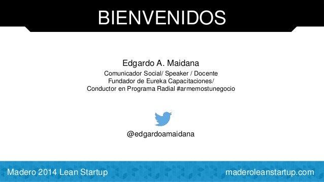 BIENVENIDOS  Edgardo A. Maidana  Comunicador Social/ Speaker / Docente  Fundador de Eureka Capacitaciones/  Conductor en P...