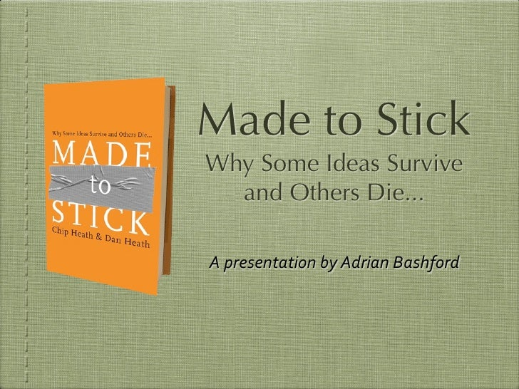 Made to Stick Why Some Ideas Survive   and Others Die...  A  presentation  by  Adrian  Bashford