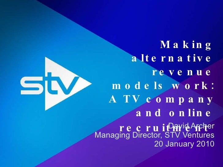 Making alternative revenue models work: A TV company and online recruitment   David Archer Managing Director, STV Ventures...