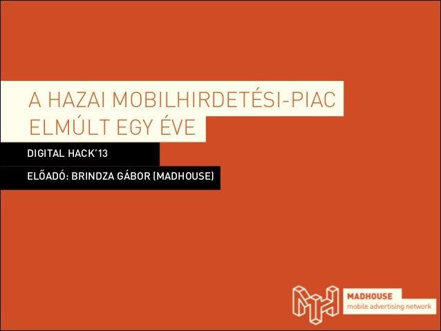 A HAZAI MOBILHIRDETÉSI-PIAC ELMÚLT EGY ÉVE DIGITAL HACK'13 ELŐADÓ: BRINDZA GÁBOR (MADHOUSE)