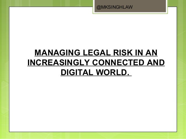 MANAGING LEGAL RISK IN ANINCREASINGLY CONNECTED ANDDIGITAL WORLD.@MKSINGHLAW