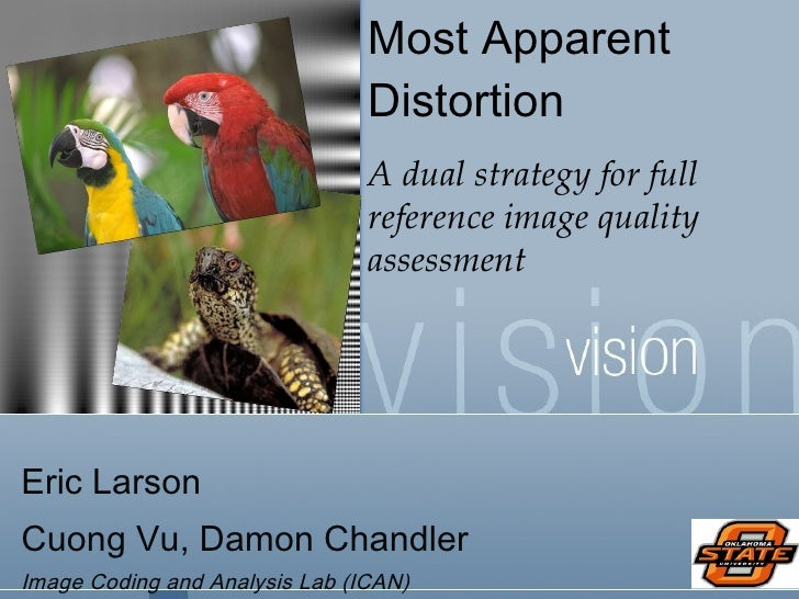 Most Apparent Distortion A dual strategy for full reference image quality assessment Eric Larson  Cuong Vu, Damon Chandler...