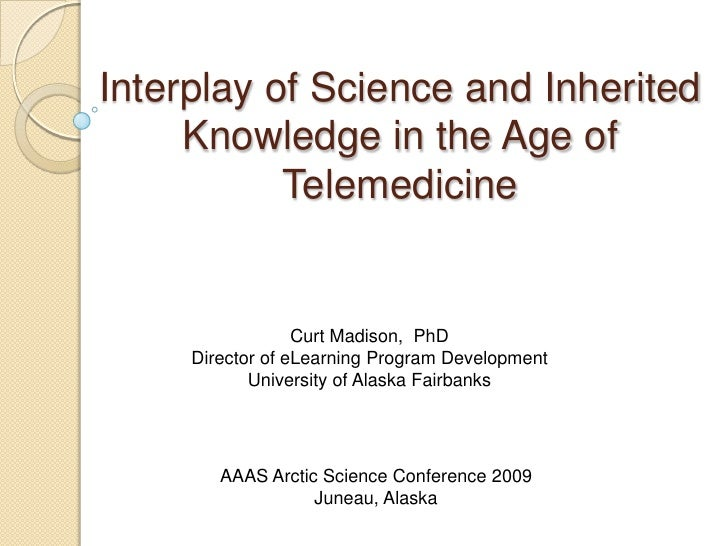 Interplay of Science and Inherited Knowledge in the Age of Telemedicine<br />Curt Madison,  PhD<br />Director of eLearning...