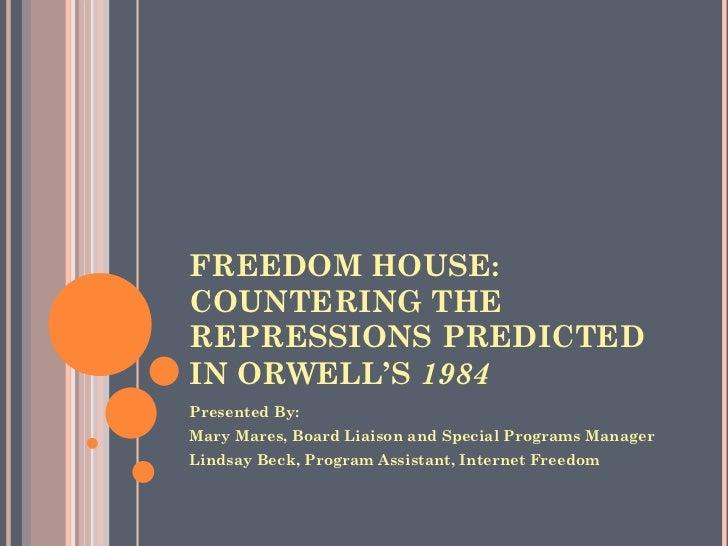 FREEDOM HOUSE: COUNTERING THE REPRESSIONS PREDICTED IN ORWELL'S  1984   <ul><li>Presented By:  </li></ul><ul><li>Mary Mare...