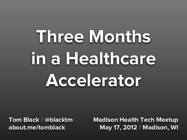 Three Months      in a Healthcare        AcceleratorTom Black / @blacktm   Madison Health Tech Meetupabout.me/tomblack    ...