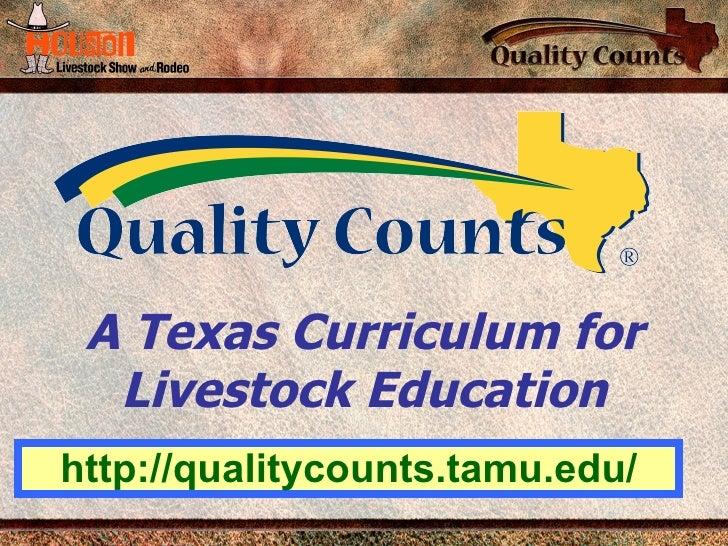 A Texas Curriculum for Livestock Education http://qualitycounts.tamu.edu/