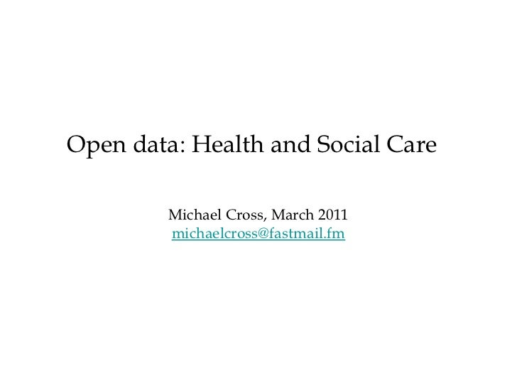 <ul><li>Michael Cross, March 2011 </li></ul><ul><li>[email_address] </li></ul>Open data: Health and Social Care
