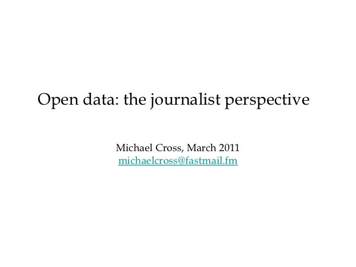 <ul><li>Michael Cross, March 2011 </li></ul><ul><li>[email_address] </li></ul>Open data: the journalist perspective