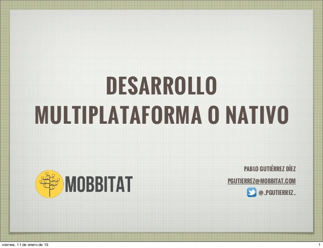DESARROLLO MULTIPLATAFORMA O NATIVO PABLO GUTIÉRREZ DÍEZ PGUTIERREZ@MOBBITAT.COM @_PGUTIERREZ_ 1viernes, 11 de enero de 13