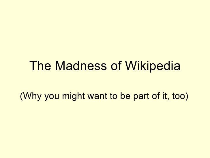 The Madness of Wikipedia (Why you might want to be part of it, too)
