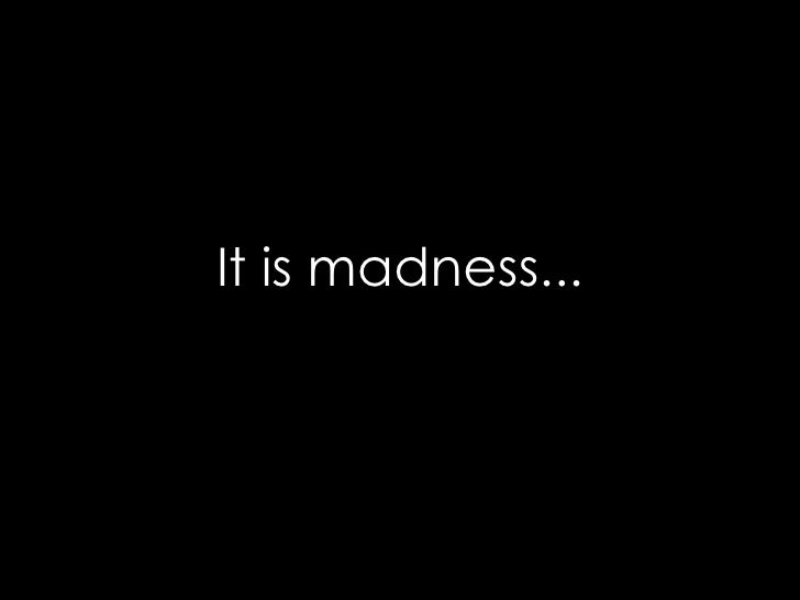 It Is Madness