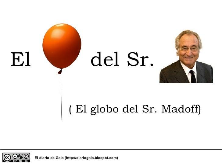 El del Sr. El diario de Gaia (http://diariogaia.blospot.com) ( El globo del Sr. Madoff)