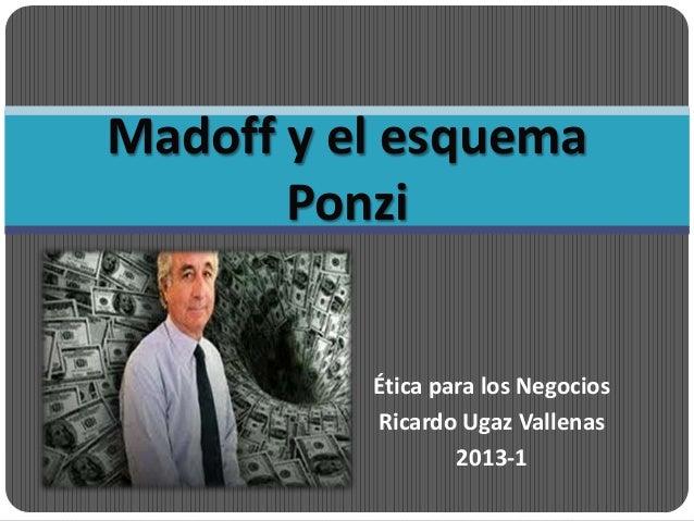 Madoff y el esquema       Ponzi          Ética para los Negocios          Ricardo Ugaz Vallenas                  2013-1