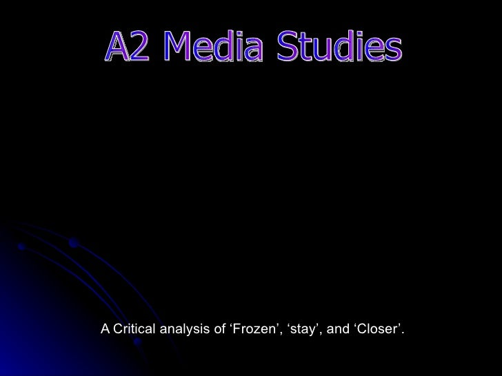 A Critical analysis of 'Frozen', 'stay', and 'Closer'. A2 Media Studies