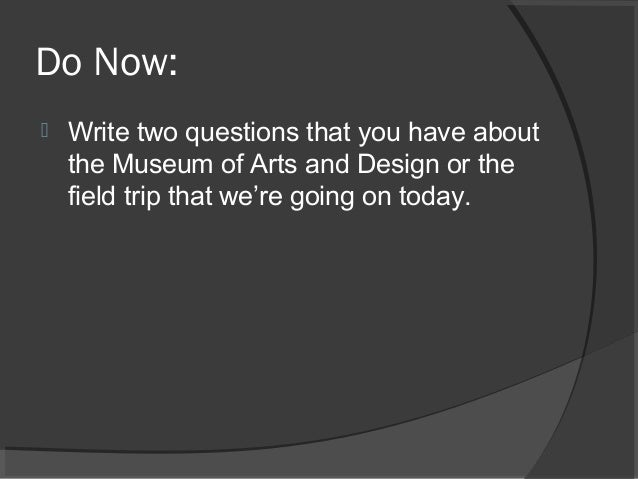 Do Now:  Write two questions that you have about the Museum of Arts and Design or the field trip that we're going on toda...
