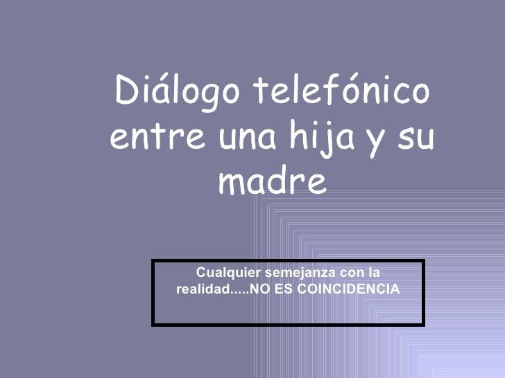 Diálogo telefónico entre una hija y su madre Cualquier semejanza con la realidad.....NO ES COINCIDENCIA