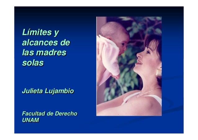 Límites y alcances de las madres solas Julieta Lujambio Facultad de Derecho UNAM LLíímites ymites y alcances dealcances de...