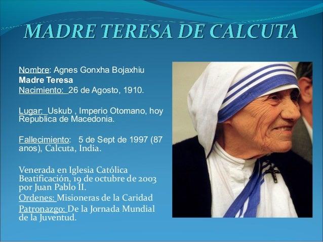 Nombre: Agnes Gonxha Bojaxhiu Madre Teresa Nacimiento: 26 de Agosto, 1910. Lugar: Uskub , Imperio Otomano, hoy Republica d...
