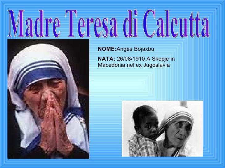 Madre Teresa di Calcutta NOME: Anges Bojaxbu NATA:  26/08/1910 A Skopje in Macedonia nel ex Jugoslavia