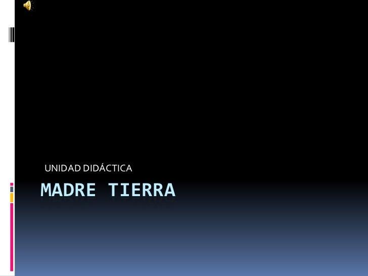 MADRE TIERRA<br />UNIDAD DIDÁCTICA<br />