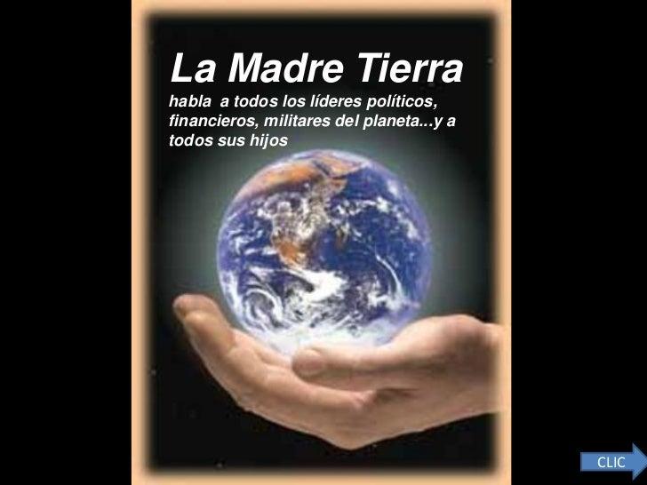 La Madre Tierrahabla a todos los líderes políticos,financieros, militares del planeta...y atodos sus hijos                ...