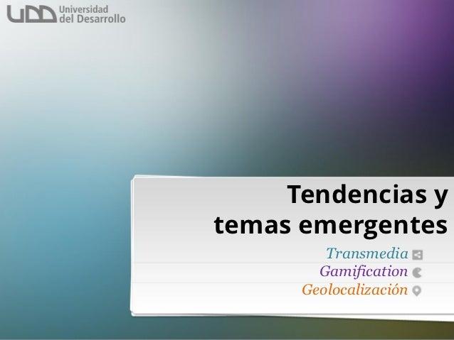 Tendencias ytemas emergentes         Transmedia        Gamification      Geolocalización