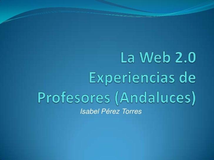 La Web 2.0 Experiencias de Profesores (Andaluces) <br />Isabel Pérez Torres<br />