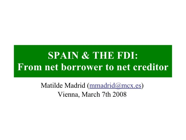 SPAIN & THE FDI: From net borrower to net creditor Matilde Madrid ( [email_address] ) Vienna, March 7th 2008