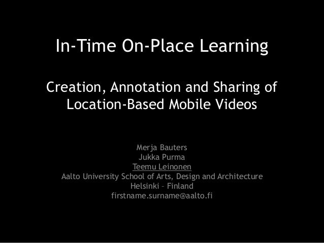 In-Time On-Place Learning Creation, Annotation and Sharing of Location-Based Mobile Videos Merja Bauters Jukka Purma Teemu...