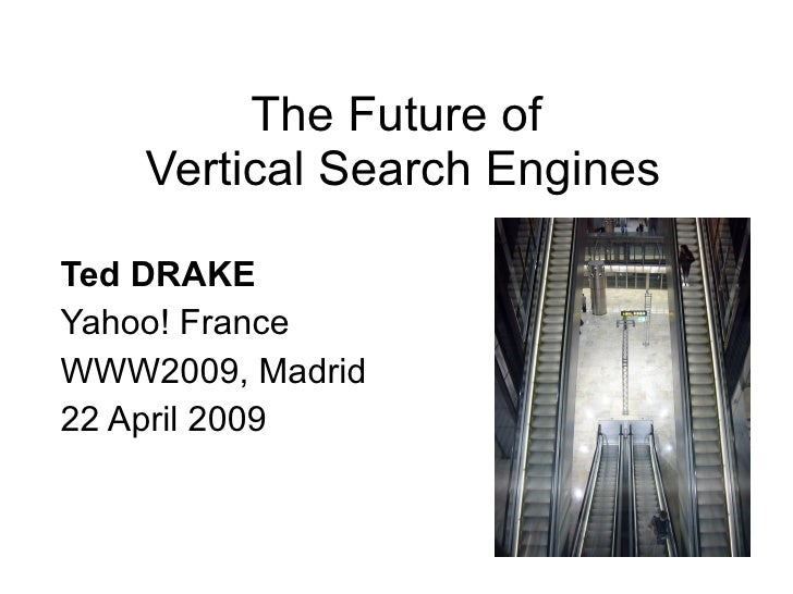 The Future of  Vertical Search Engines Ted DRAKE   Yahoo! France WWW2009, Madrid 22 April 2009