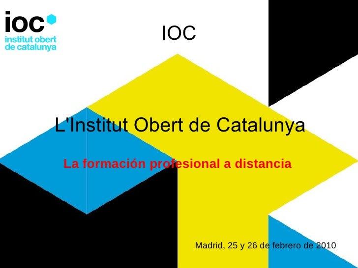 IOC L'Institut Obert de Catalunya La formación profesional a distancia   Madrid, 25 y 26 de febrero de 2010