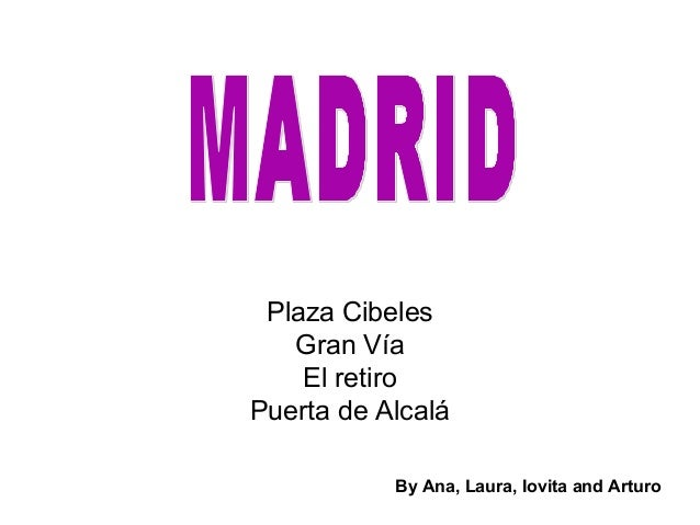 Plaza Cibeles   Gran Vía    El retiroPuerta de Alcalá           By Ana, Laura, Iovita and Arturo