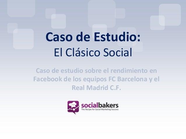 Caso de Estudio:      El Clásico Social Caso de estudio sobre el rendimiento enFacebook de los equipos FC Barcelona y el  ...
