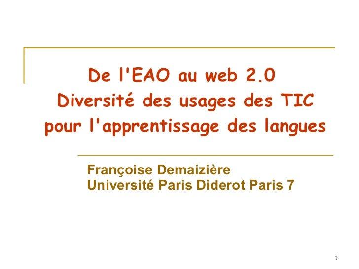 De l'EAO au web 2.0  Diversité des usages des TIC pour l'apprentissage des langues Françoise Demaizière Université Paris D...
