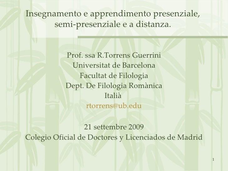 Insegnamento e apprendimento presenziale,  semi-presenziale e a distanza.  <ul><li>Prof. ssa R.Torrens Guerrini </li></ul>...