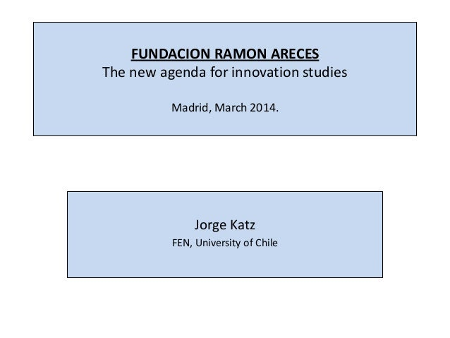 FUNDACION RAMON ARECES The new agenda for innovation studies Madrid, March 2014. Jorge Katz FEN, University of Chile