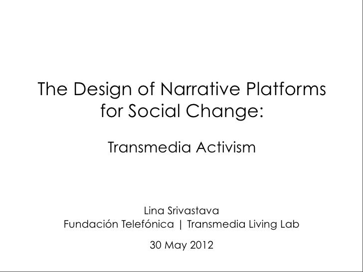 The Design of Narrative Platforms      for Social Change:          Transmedia Activism                 Lina Srivastava  Fu...